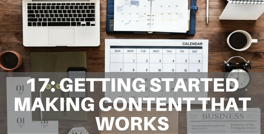 17: Getting Started Making Content That Works
