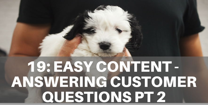 19: Easy Content – Answering Customer Questions Part 2