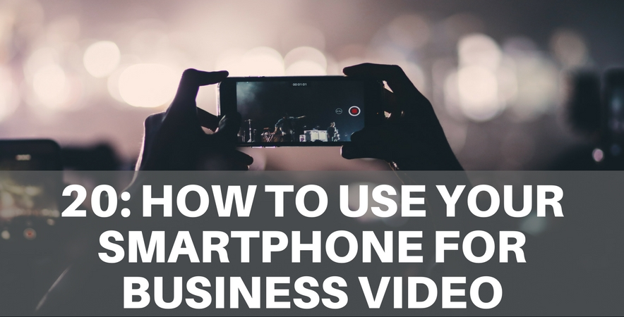 20: How To Use Your Smartphone for Business Video