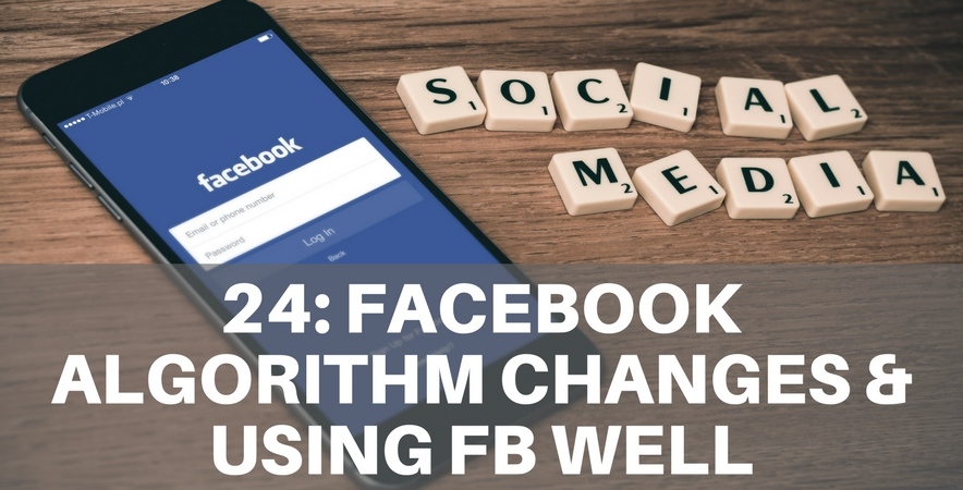 Ep 24: Facebook Algorithm Changes & Using FB Well