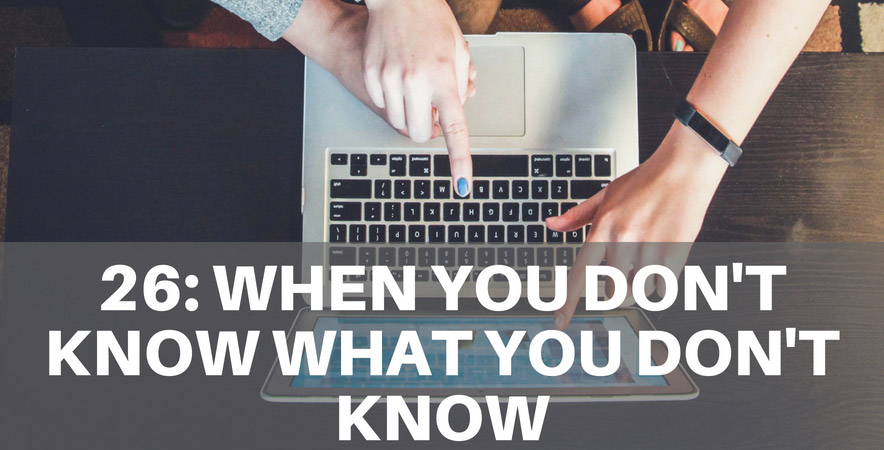Ep 26: What To Do When You Don't Know What You Don't Know