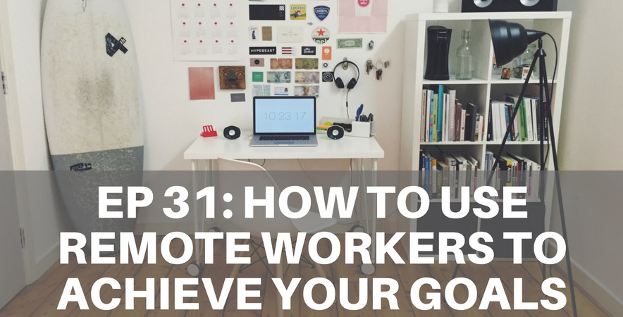 31: How To Use Remote Workers To Achieve Your Goals
