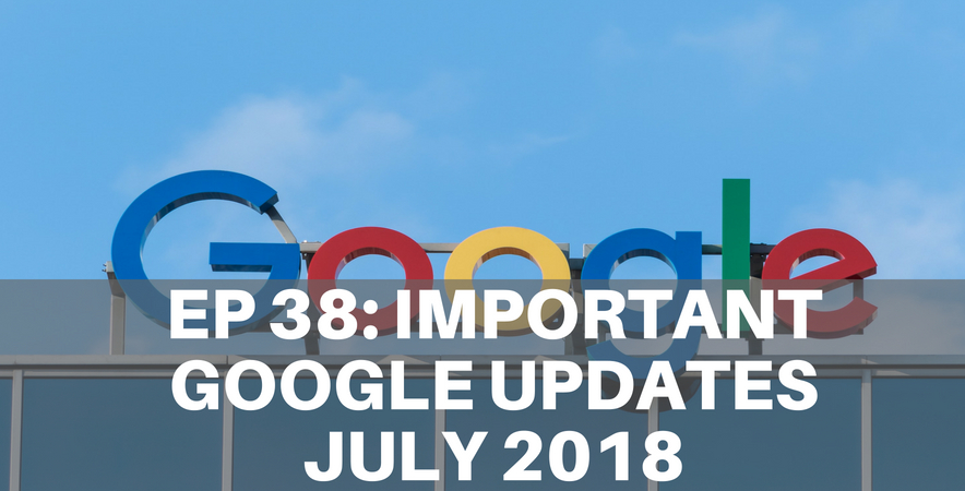 38: Important Google Updates July 2018