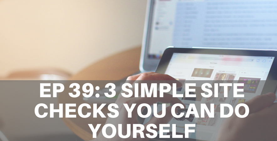 39: Three Simple Site Checks You Can Do Yourself